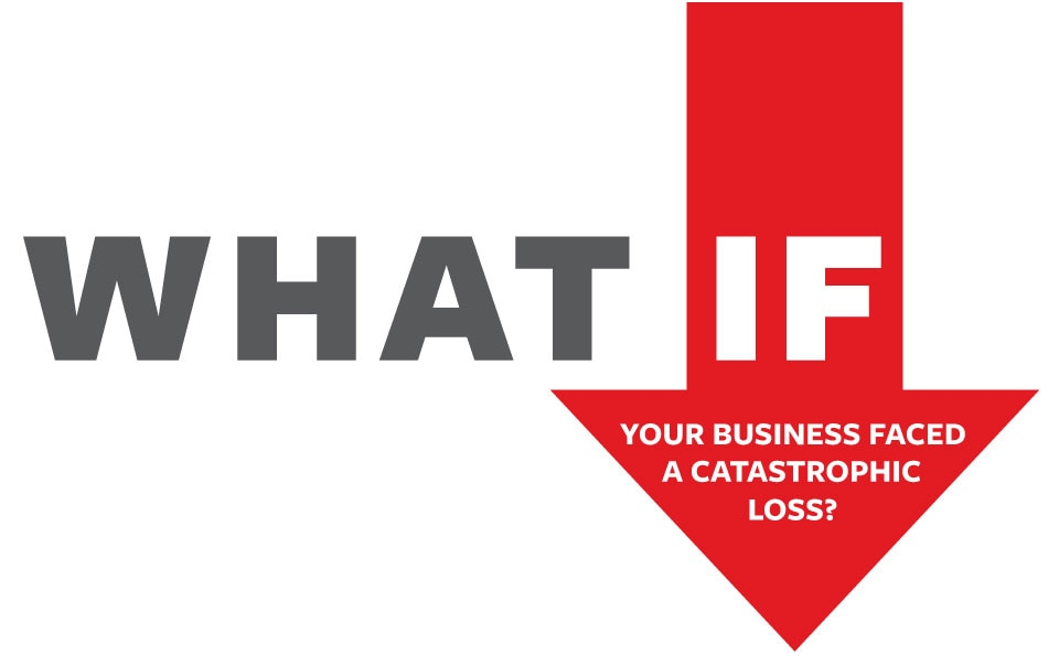 What if your business faced a catastrophic loss?